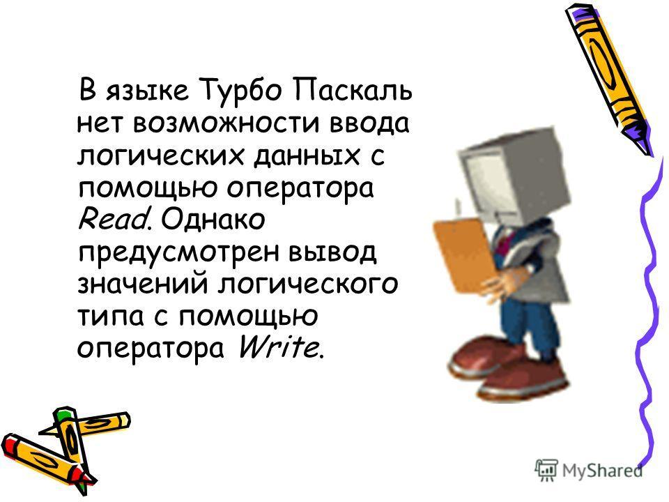В языке Турбо Паскаль нет возможности ввода логических данных с помощью оператора Read. Однако предусмотрен вывод значений логического типа с помощью оператора Write.