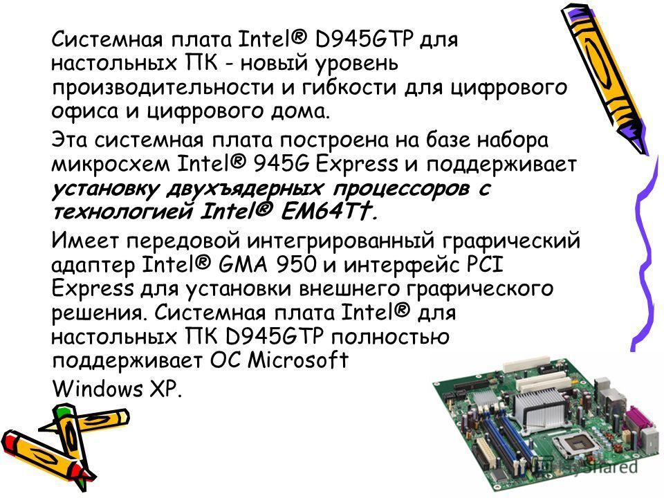 Системная плата Intel® D945GTP для настольных ПК - новый уровень производительности и гибкости для цифрового офиса и цифрового дома. Эта системная плата построена на базе набора микросхем Intel® 945G Express и поддерживает установку двухъядерных проц