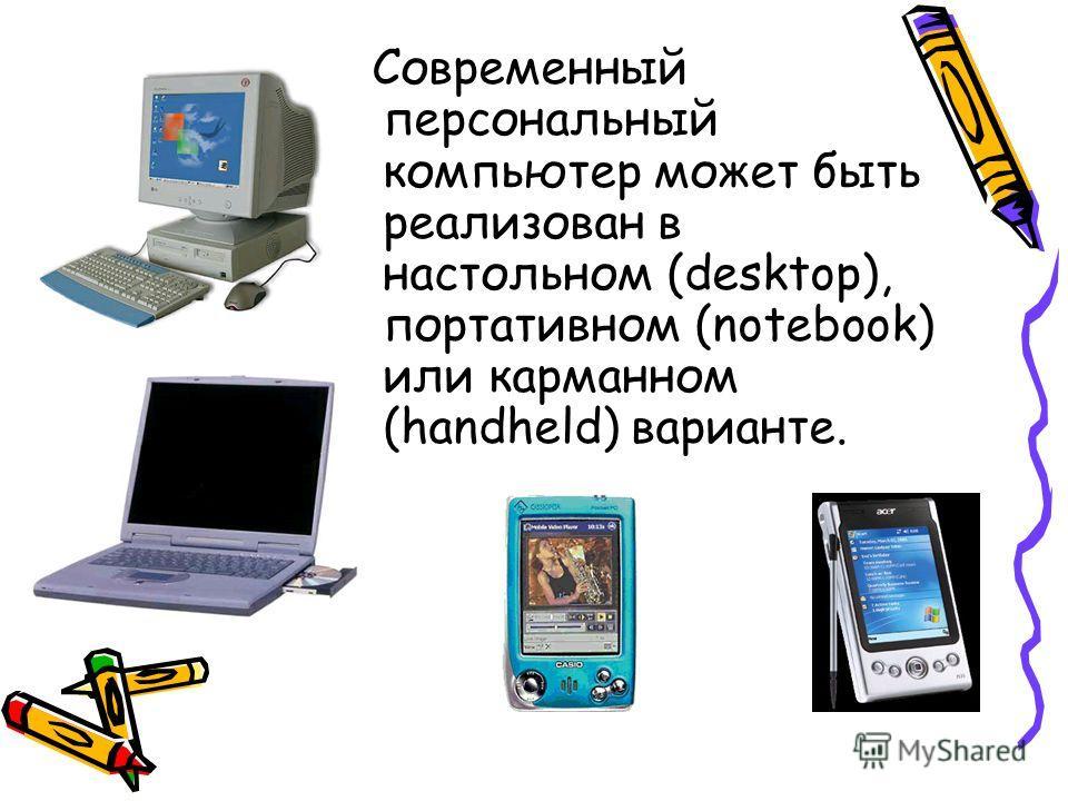 Современный персональный компьютер может быть реализован в настольном (desktop), портативном (notebook) или карманном (handheld) варианте.