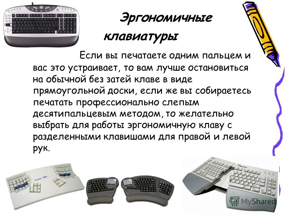 Эргономичные клавиатуры Если вы печатаете одним пальцем и вас это устраивает, то вам лучше остановиться на обычной без затей клаве в виде прямоугольной доски, если же вы собираетесь печатать профессионально слепым десятипальцевым методом, то желатель