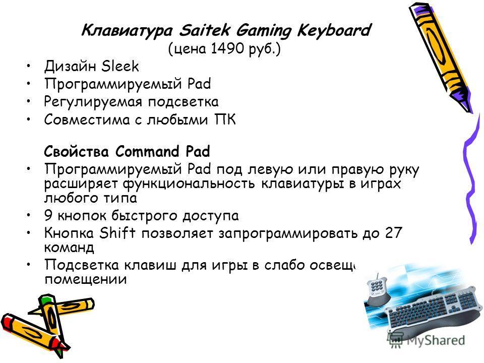 Клавиатура Saitek Gaming Keyboard (цена 1490 руб.) Дизайн Sleek Программируемый Pad Регулируемая подсветка Совместима с любыми ПК Свойства Command Pad Программируемый Pad под левую или правую руку расширяет функциональность клавиатуры в играх любого