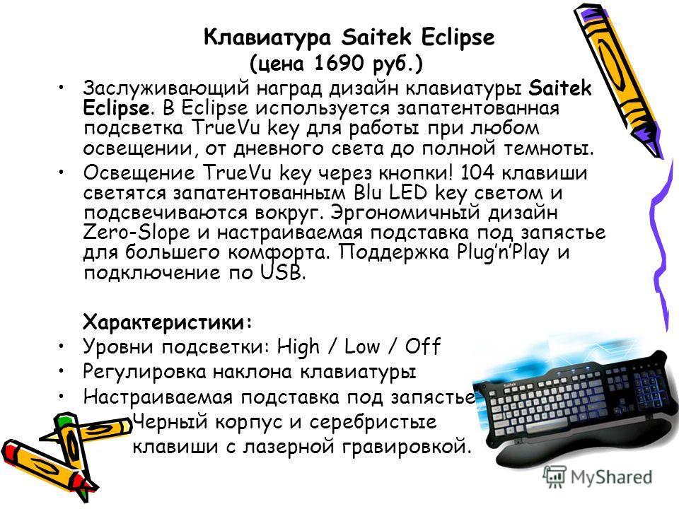 Клавиатура Saitek Eclipse (цена 1690 руб.) Заслуживающий наград дизайн клавиатуры Saitek Eclipse. В Eclipse используется запатентованная подсветка TrueVu key для работы при любом освещении, от дневного света до полной темноты. Освещение TrueVu key че