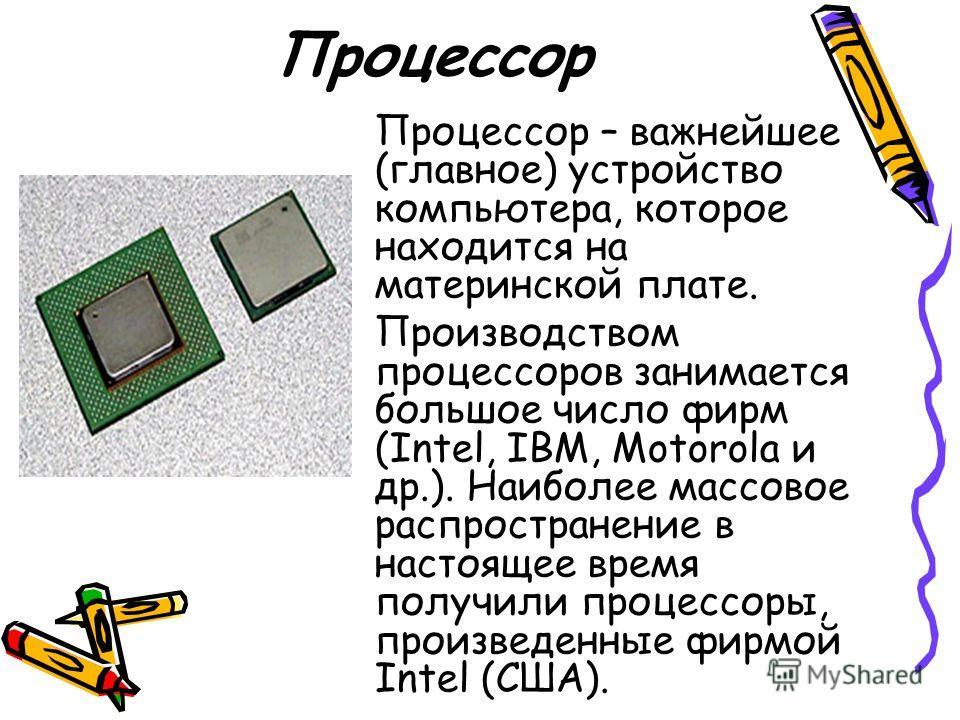 Процессор Процессор – важнейшее (главное) устройство компьютера, которое находится на материнской плате. Производством процессоров занимается большое число фирм (Intel, IBM, Motorola и др.). Наиболее массовое распространение в настоящее время получил