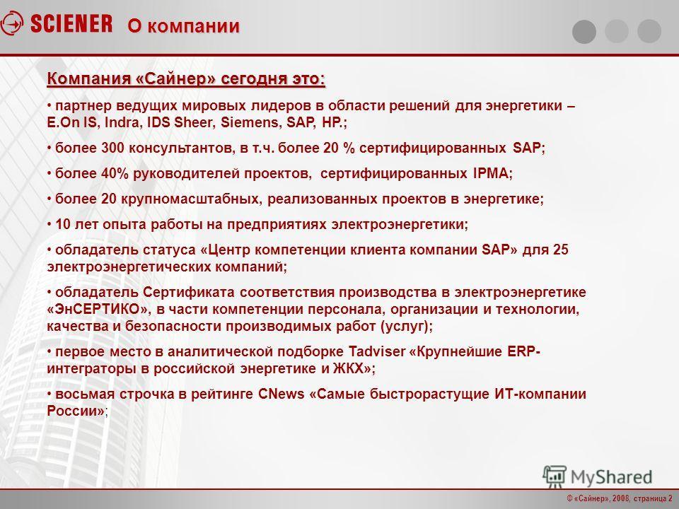 © «Сайнер», 2008, страница 2 О компании Компания «Сайнер» сегодня это: партнер ведущих мировых лидеров в области решений для энергетики – E.On IS, Indra, IDS Sheer, Siemens, SAP, HP.; более 300 консультантов, в т.ч. более 20 % сертифицированных SAP;