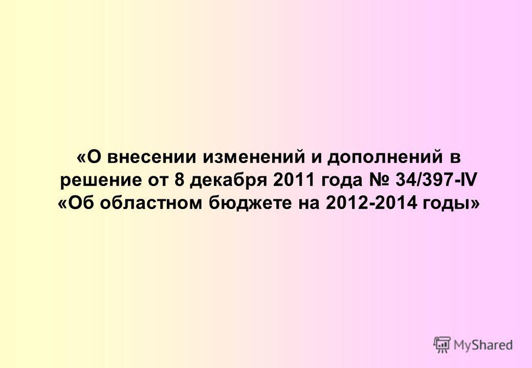 «О внесении изменений и дополнений в решение от 8 декабря 2011 года 34/397-IV «Об областном бюджете на 2012-2014 годы»