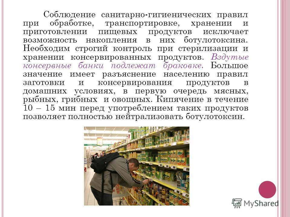 Соблюдение санитарно-гигиенических правил при обработке, транспортировке, хранении и приготовлении пищевых продуктов исключает возможность накопления в них ботулотоксина. Необходим строгий контроль при стерилизации и хранении консервированных продукт