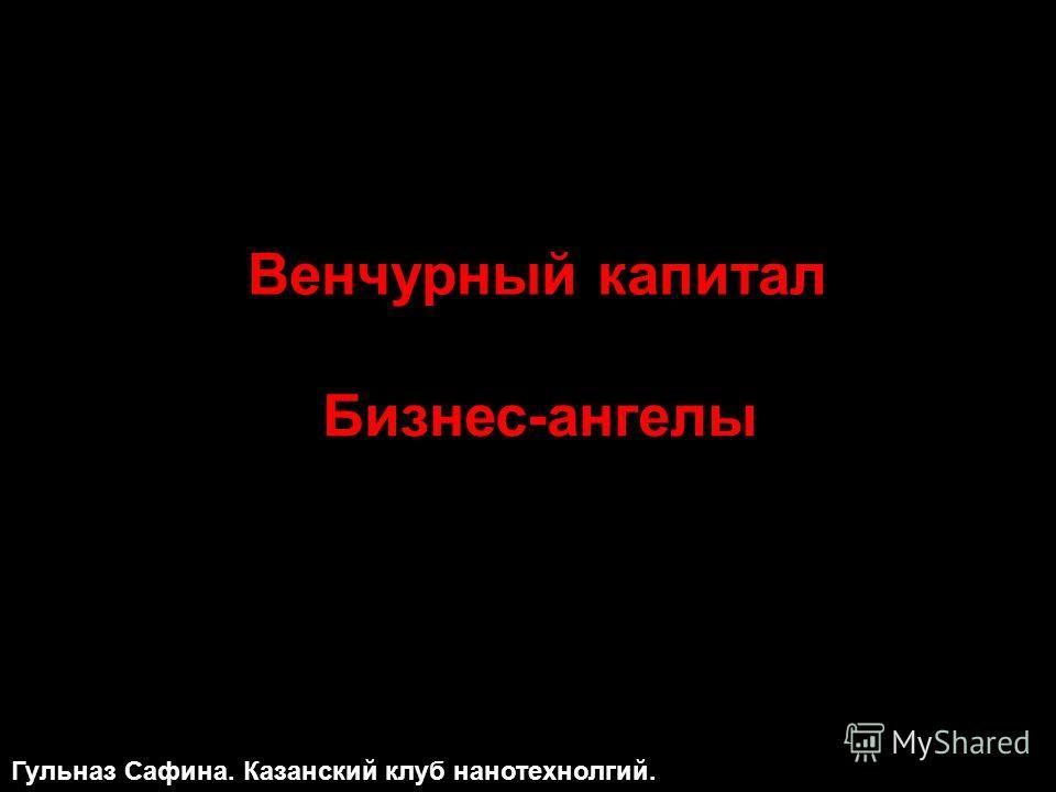 Бизнес-ангелы Венчурный капитал Гульназ Сафина. Казанский клуб нанотехнолгий.