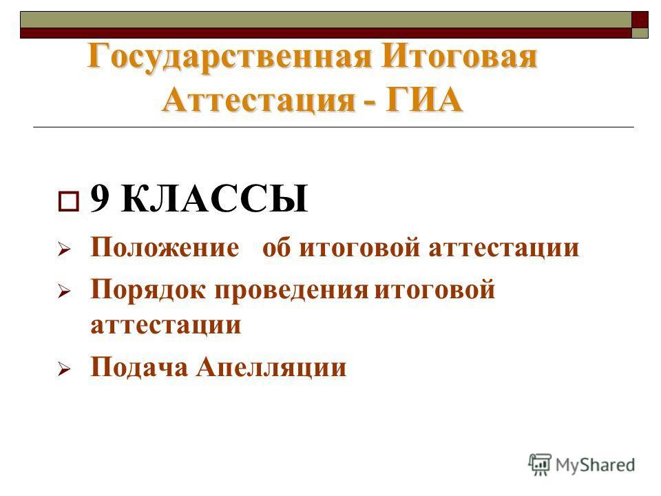 9 КЛАССЫ Положение об итоговой аттестации Порядок проведения итоговой аттестации Подача Апелляции Государственная Итоговая Аттестация - ГИА