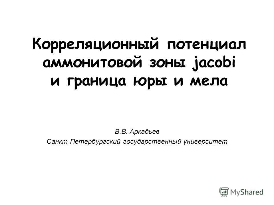 Корреляционный потенциал аммонитовой зоны jacobi и граница юры и мела В.В. Аркадьев Санкт-Петербургский государственный университет