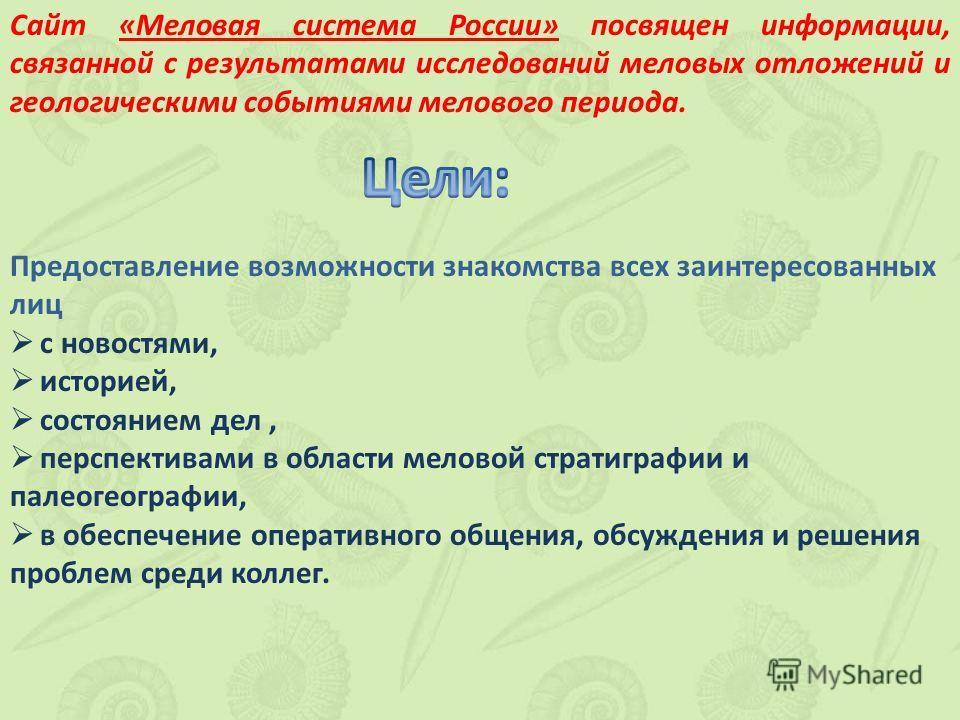 Сайт «Меловая система России» посвящен информации, связанной с результатами исследований меловых отложений и геологическими событиями мелового периода. Предоставление возможности знакомства всех заинтересованных лиц с новостями, историей, состоянием