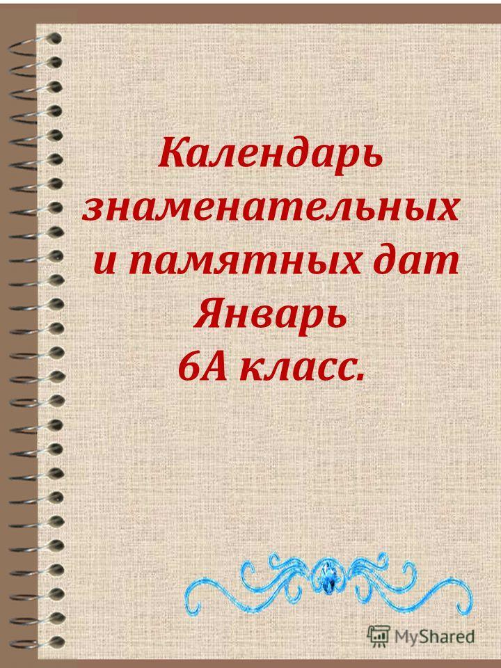 Календарь знаменательных и памятных дат Январь 6А класс.