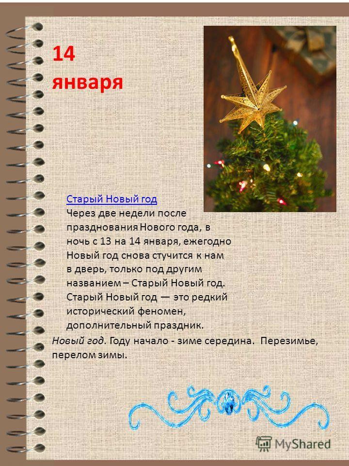 Новый год. Году начало - зиме середина. Перезимье, перелом зимы. Cтарый Новый годCтарый Новый год Через две недели после празднования Нового года, в ночь с 13 на 14 января, ежегодно Новый год снова стучится к нам в дверь, только под другим названием