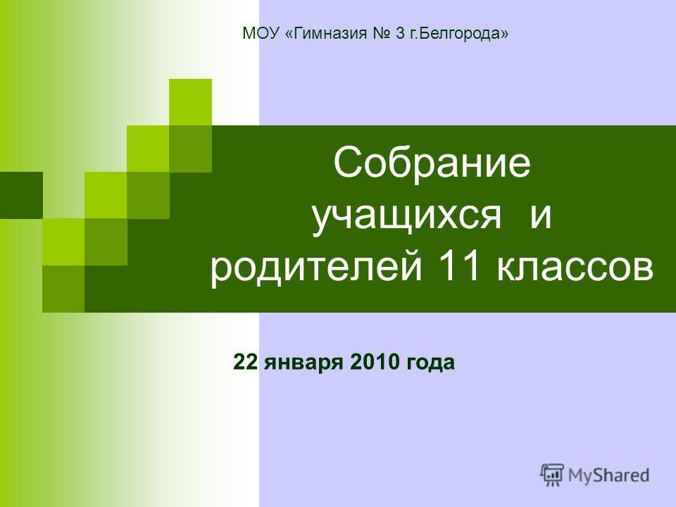 Собрание учащихся и родителей 11 классов 22 января 2010 года МОУ «Гимназия 3 г.Белгорода»