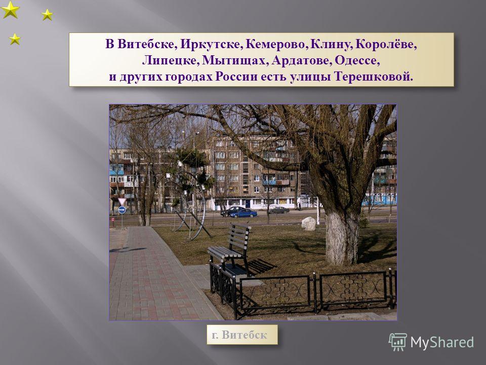 В Витебске, Иркутске, Кемерово, Клину, Королёве, Липецке, Мытищах, Ардатове, Одессе, и других городах России есть улицы Терешковой. В Витебске, Иркутске, Кемерово, Клину, Королёве, Липецке, Мытищах, Ардатове, Одессе, и других городах России есть улиц