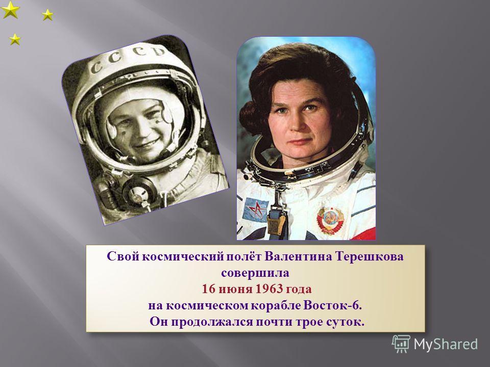Свой космический полёт Валентина Терешкова совершила 16 июня 1963 года на космическом корабле Восток-6. Он продолжался почти трое суток. Свой космический полёт Валентина Терешкова совершила 16 июня 1963 года на космическом корабле Восток-6. Он продол
