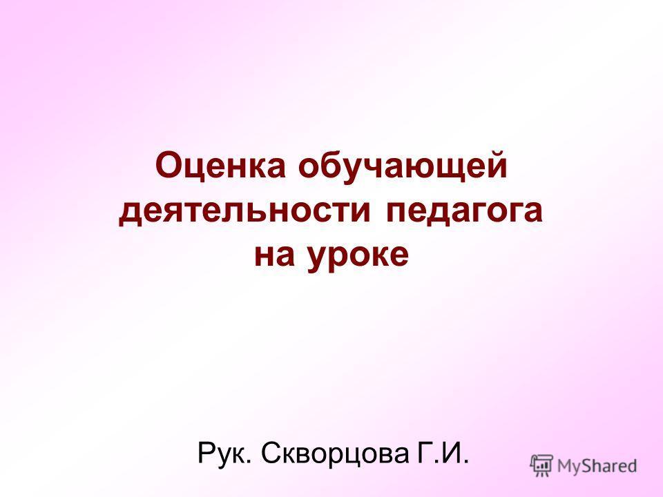 Оценка обучающей деятельности педагога на уроке Рук. Скворцова Г.И.