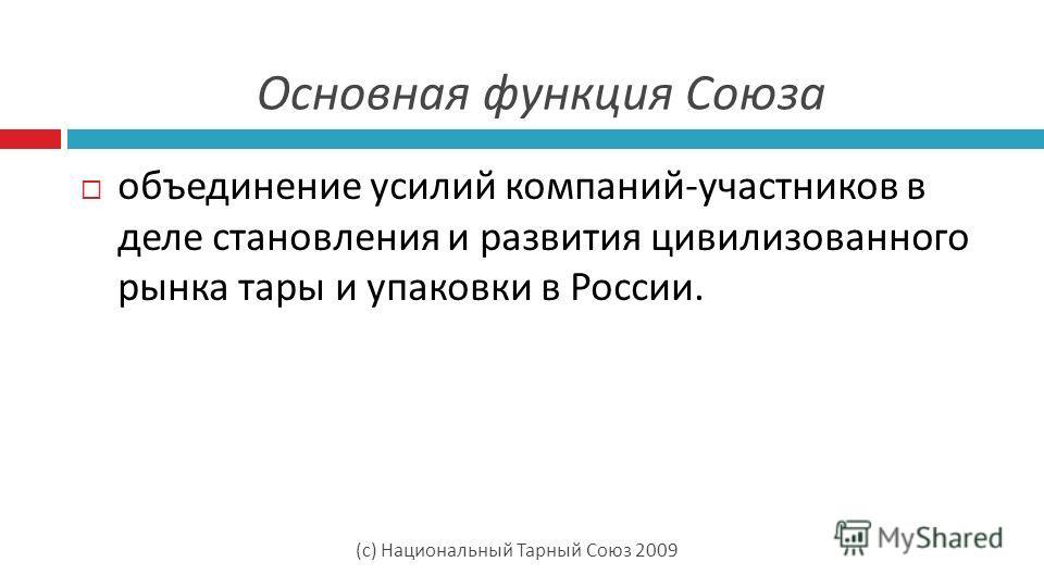 (с) Национальный Тарный Союз 2009 Основная функция Союза объединение усилий компаний-участников в деле становления и развития цивилизованного рынка тары и упаковки в России.