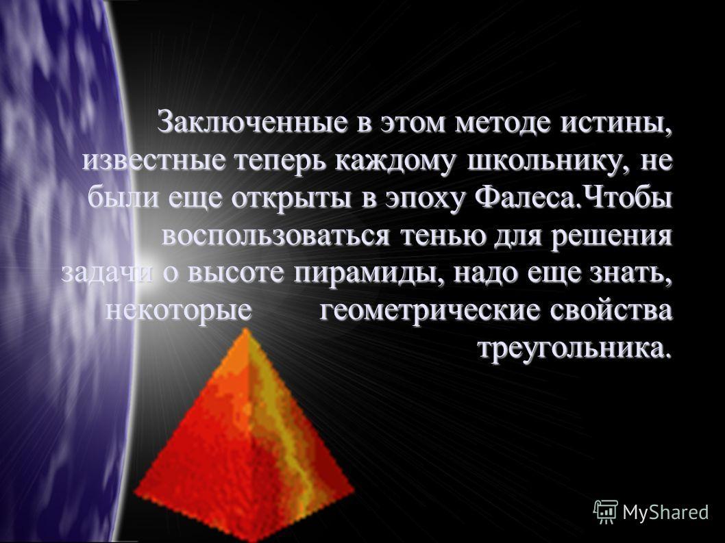 Заключенные в этом методе истины, известные теперь каждому школьнику, не были еще открыты в эпоху Фалеса.Чтобы воспользоваться тенью для решения задачи о высоте пирамиды, надо еще знать, некоторые геометрические свойства треугольника.