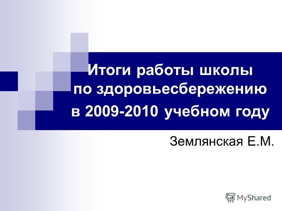 Итоги работы школы по здоровьесбережению в 2009-2010 учебном году Землянская Е.М.