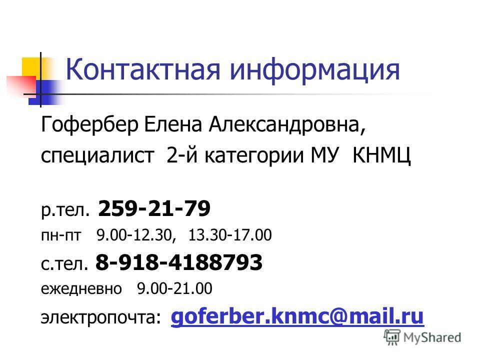 Контактная информация Гофербер Елена Александровна, специалист 2-й категории МУ КНМЦ р.тел. 259-21-79 пн-пт 9.00-12.30, 13.30-17.00 с.тел. 8-918-4188793 ежедневно 9.00-21.00 электропочта: goferber.knmc@mail.ru