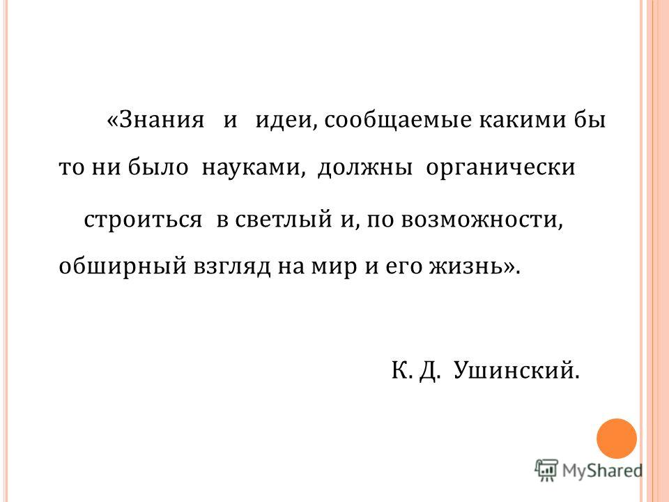 «Знания и идеи, сообщаемые какими бы то ни было науками, должны органически строиться в светлый и, по возможности, обширный взгляд на мир и его жизнь». К. Д. Ушинский.