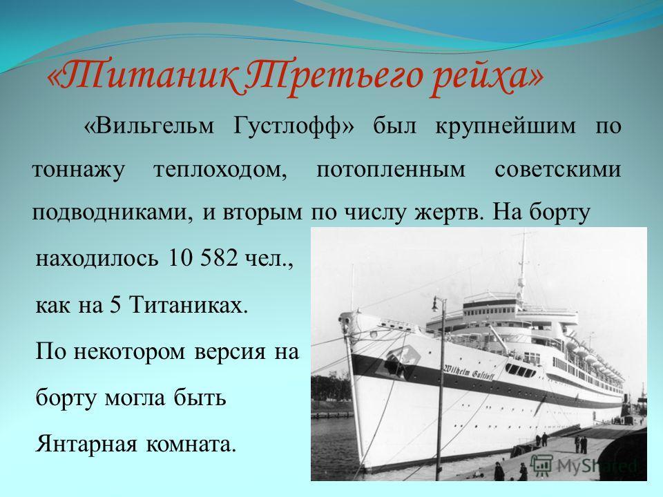 «Титаник Третьего рейха» «Вильгельм Густлофф» был крупнейшим по тоннажу теплоходом, потопленным советскими подводниками, и вторым по числу жертв. На борту находилось 10 582 чел., как на 5 Титаниках. По некотором версия на борту могла быть Янтарная ко