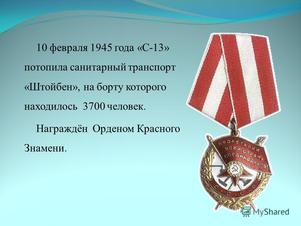10 февраля 1945 года «С-13» потопила санитарный транспорт «Штойбен», на борту которого находилось 3700 человек. Награждён Орденом Красного Знамени.