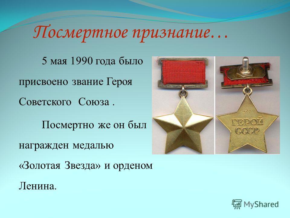 Посмертное признание… 5 мая 1990 года было присвоено звание Героя Советского Союза. Посмертно же он был награжден медалью «Золотая Звезда» и орденом Ленина.