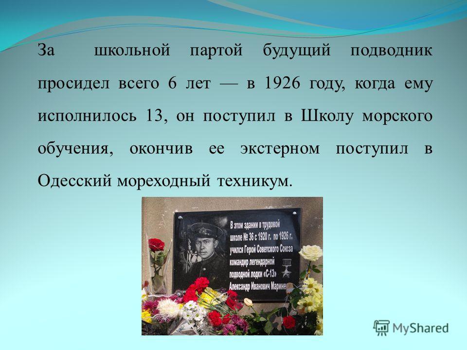 За школьной партой будущий подводник просидел всего 6 лет в 1926 году, когда ему исполнилось 13, он поступил в Школу морского обучения, окончив ее экстерном поступил в Одесский мореходный техникум.