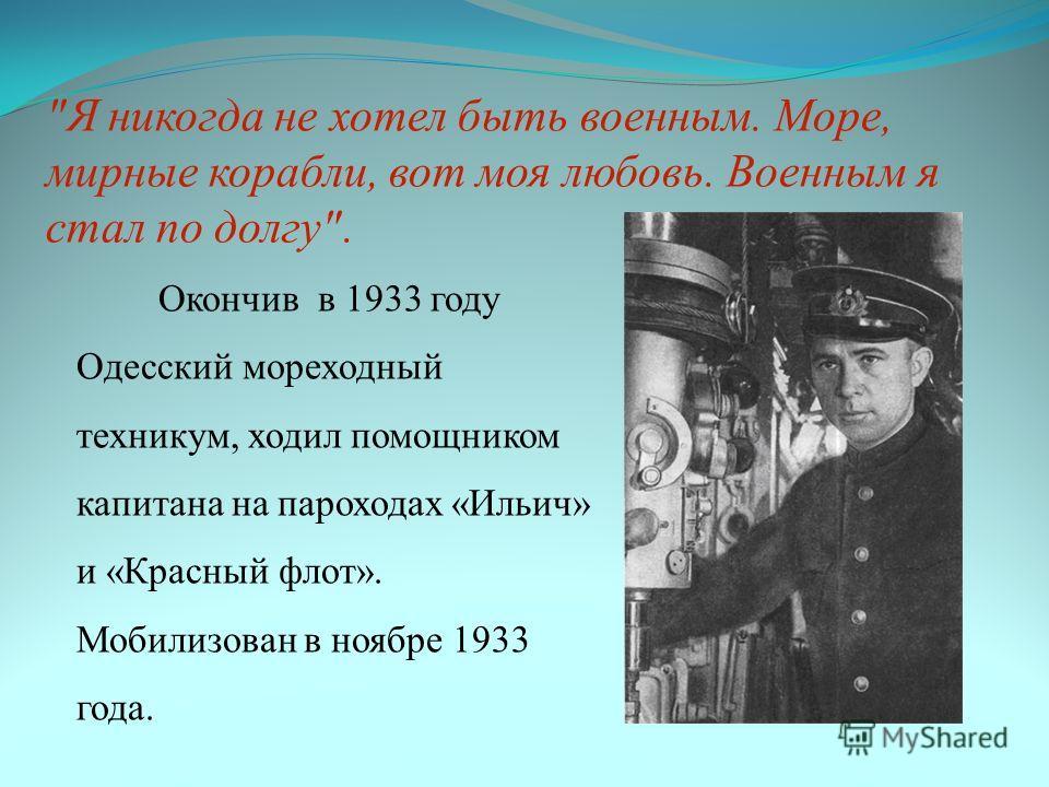 Я никогда не хотел быть военным. Море, мирные корабли, вот моя любовь. Военным я стал по долгу. Окончив в 1933 году Одесский мореходный техникум, ходил помощником капитана на пароходах «Ильич» и «Красный флот». Мобилизован в ноябре 1933 года.
