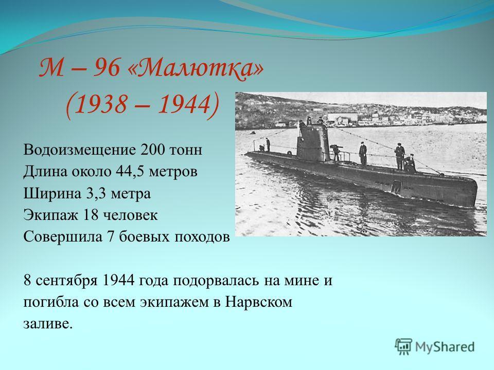 М – 96 «Малютка» (1938 – 1944) Водоизмещение 200 тонн Длина около 44,5 метров Ширина 3,3 метра Экипаж 18 человек Совершила 7 боевых походов 8 сентября 1944 года подорвалась на мине и погибла со всем экипажем в Нарвском заливе.
