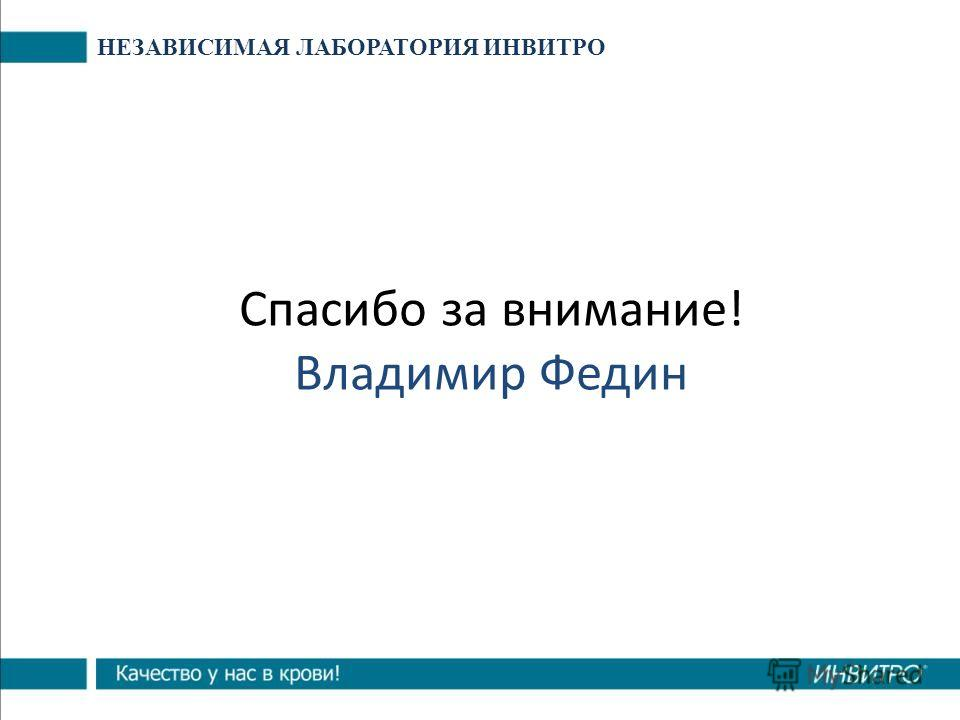 Спасибо за внимание! Владимир Федин НЕЗАВИСИМАЯ ЛАБОРАТОРИЯ ИНВИТРО