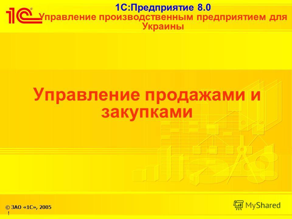 1С:Предприятие 8.0 Управление производственным предприятием для Украины © ЗАО «1С», 2005 Управление продажами и закупками !
