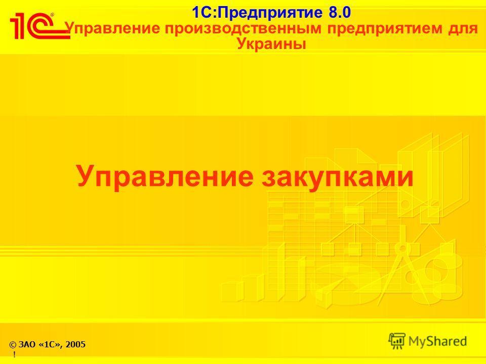 1С:Предприятие 8.0 Управление производственным предприятием для Украины © ЗАО «1С», 2005 Управление закупками !
