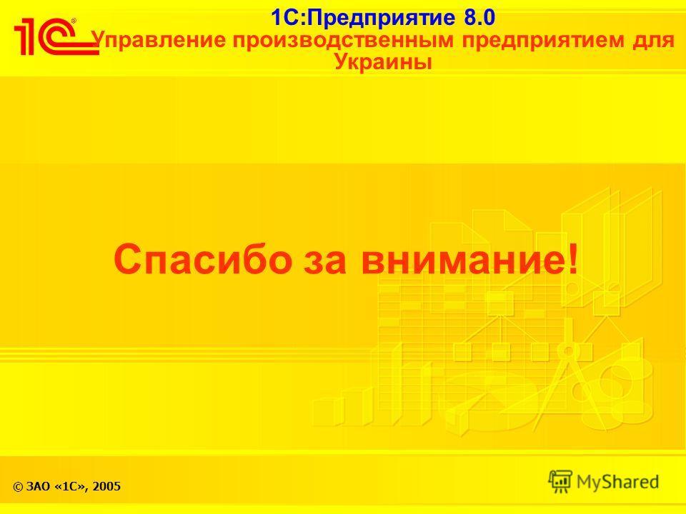 1С:Предприятие 8.0 Управление производственным предприятием для Украины © ЗАО «1С», 2005 Спасибо за внимание!