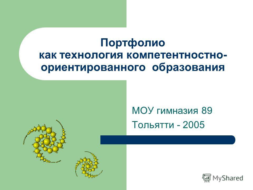 Портфолио как технология компетентностно- ориентированного образования МОУ гимназия 89 Тольятти - 2005