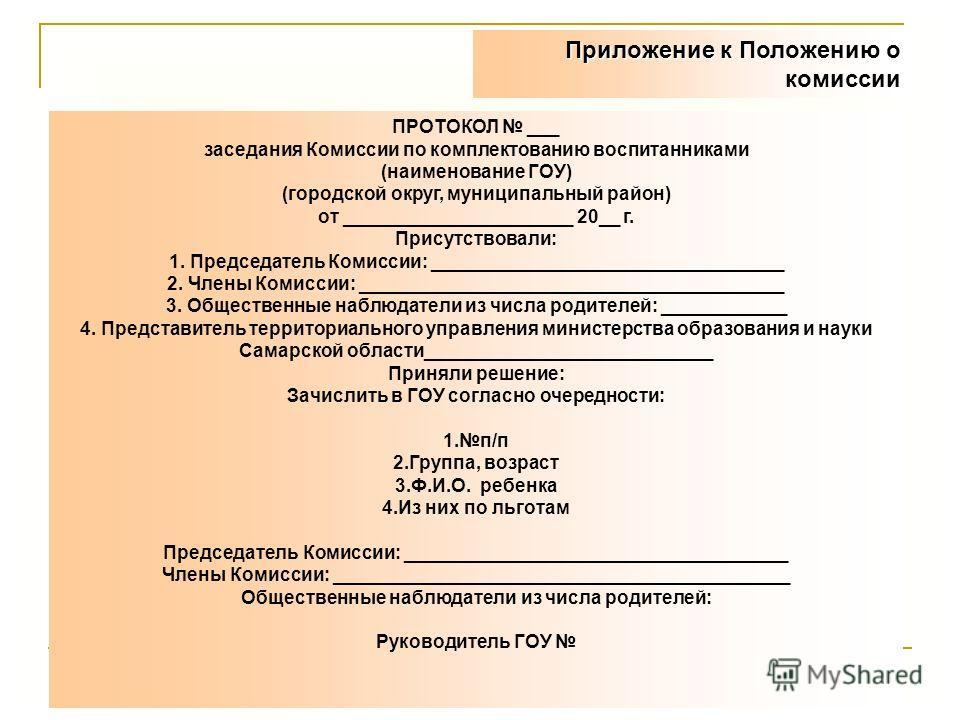 Приложение к Положению о комиссии ПРОТОКОЛ ___ заседания Комиссии по комплектованию воспитанниками (наименование ГОУ) (городской округ, муниципальный район) от ______________________ 20__ г. Присутствовали: 1. Председатель Комиссии: _________________