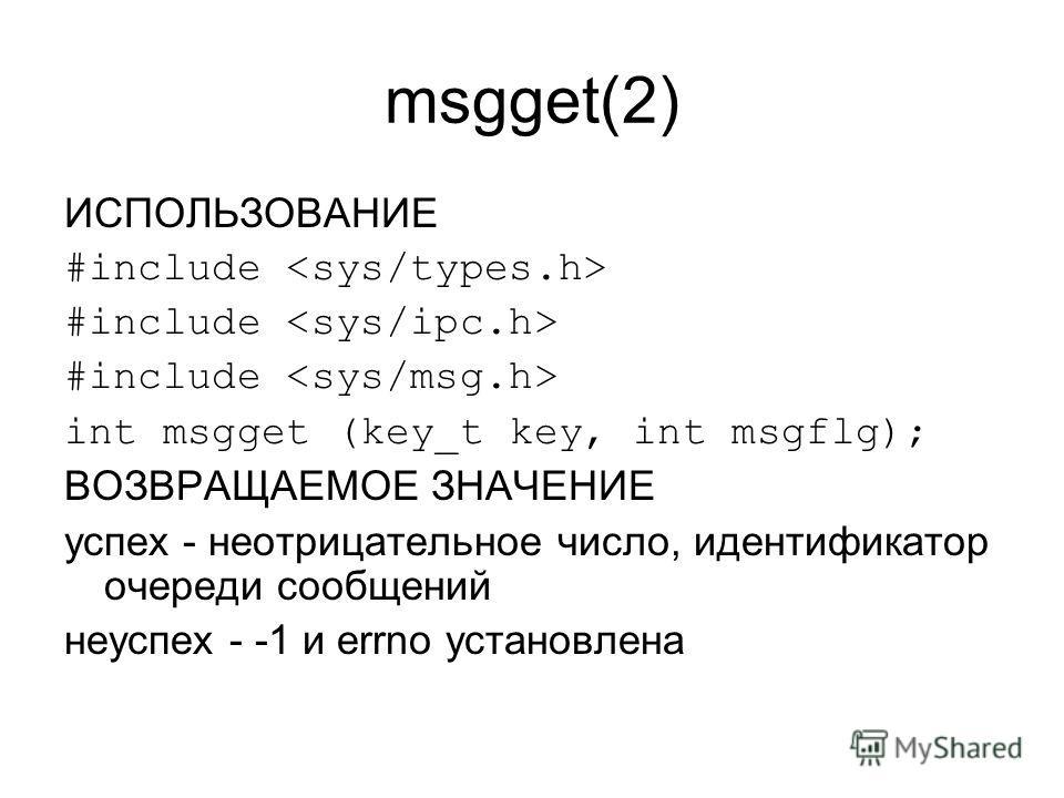 msgget(2) ИСПОЛЬЗОВАНИЕ #include int msgget (key_t key, int msgflg); ВОЗВРАЩАЕМОЕ ЗНАЧЕНИЕ успех - неотрицательное число, идентификатор очереди сообщений неуспех - -1 и errno установлена