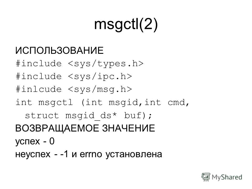 msgctl(2) ИСПОЛЬЗОВАНИЕ #include #inlcude int msgctl (int msgid,int cmd, struct msgid_ds* buf); ВОЗВРАЩАЕМОЕ ЗНАЧЕНИЕ успех - 0 неуспех - -1 и errno установлена