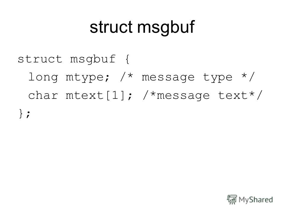 struct msgbuf struct msgbuf { long mtype; /* message type */ char mtext[1]; /*message text*/ };