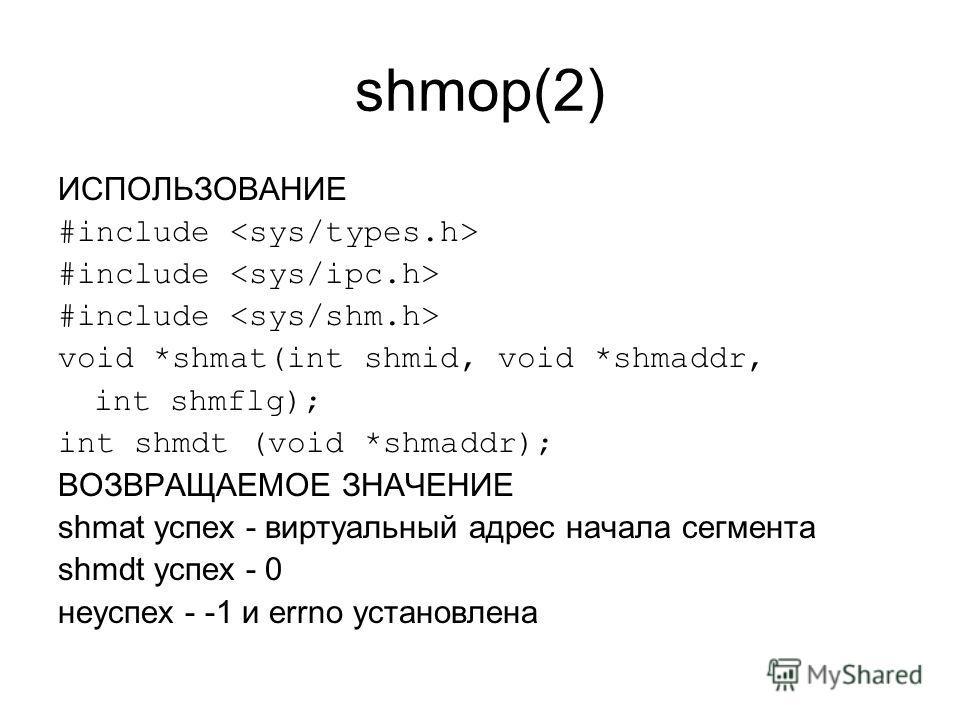 shmop(2) ИСПОЛЬЗОВАНИЕ #include void *shmat(int shmid, void *shmaddr, int shmflg); int shmdt (void *shmaddr); ВОЗВРАЩАЕМОЕ ЗНАЧЕНИЕ shmat успех - виртуальный адрес начала сегмента shmdt успех - 0 неуспех - -1 и errno установлена