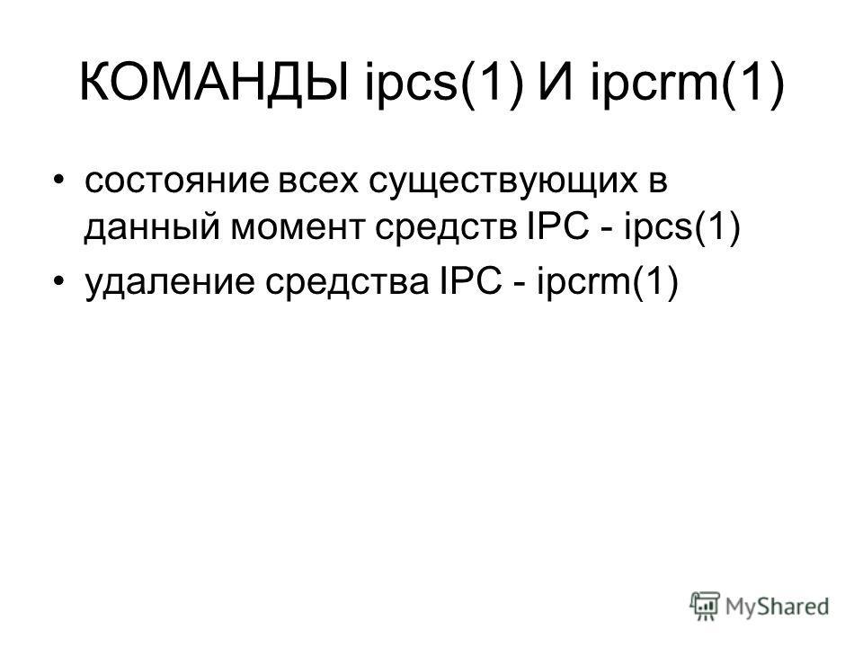 КОМАНДЫ ipcs(1) И ipcrm(1) состояние всех существующих в данный момент средств IPC - ipcs(1) удаление средства IPC - ipcrm(1)