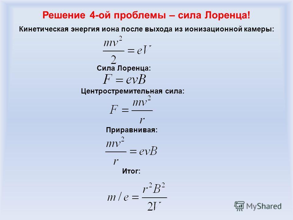 Решение 4-ой проблемы – сила Лоренца! Кинетическая энергия иона после выхода из ионизационной камеры: Сила Лоренца: Центростремительная сила: Приравнивая: Итог: