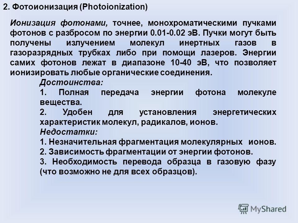 2. Фотоионизация (Photoionization) Ионизация фотонами, точнее, монохроматическими пучками фотонов с разбросом по энергии 0.01-0.02 эВ. Пучки могут быть получены излучением молекул инертных газов в газоразрядных трубках либо при помощи лазеров. Энерги