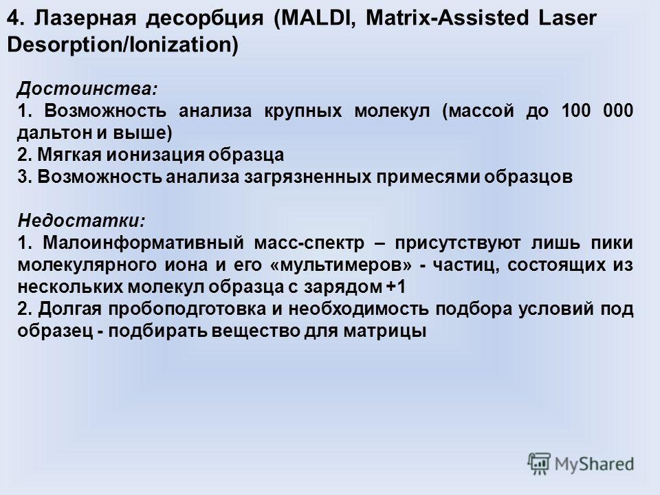4. Лазерная десорбция (MALDI, Matrix-Assisted Laser Desorption/Ionization) Достоинства: 1. Возможность анализа крупных молекул (массой до 100 000 дальтон и выше) 2. Мягкая ионизация образца 3. Возможность анализа загрязненных примесями образцов Недос