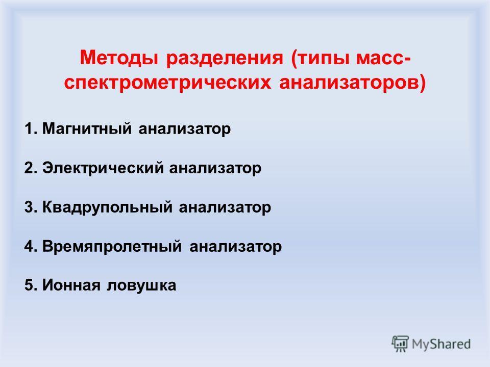 Методы разделения (типы масс- спектрометрических анализаторов) 1. Магнитный анализатор 2. Электрический анализатор 3. Квадрупольный анализатор 4. Времяпролетный анализатор 5. Ионная ловушка