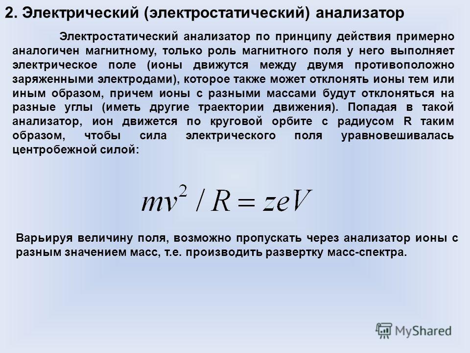 2. Электрический (электростатический) анализатор Электростатический анализатор по принципу действия примерно аналогичен магнитному, только роль магнитного поля у него выполняет электрическое поле (ионы движутся между двумя противоположно заряженными