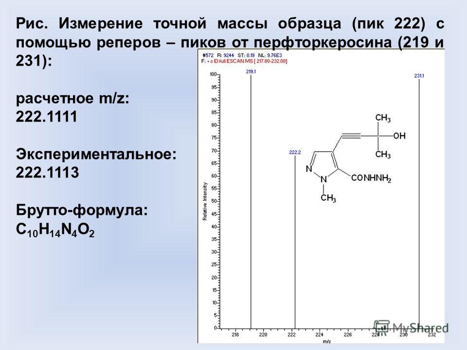 Рис. Измерение точной массы образца (пик 222) с помощью реперов – пиков от перфторкеросина (219 и 231): расчетное m/z: 222.1111 Экспериментальное: 222.1113 Брутто-формула: C 10 H 14 N 4 O 2