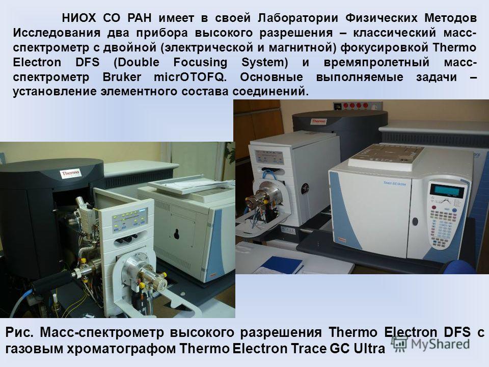 Рис. Масс-спектрометр высокого разрешения Thermo Electron DFS с газовым хроматографом Thermo Electron Trace GC Ultra НИОХ СО РАН имеет в своей Лаборатории Физических Методов Исследования два прибора высокого разрешения – классический масс- спектромет