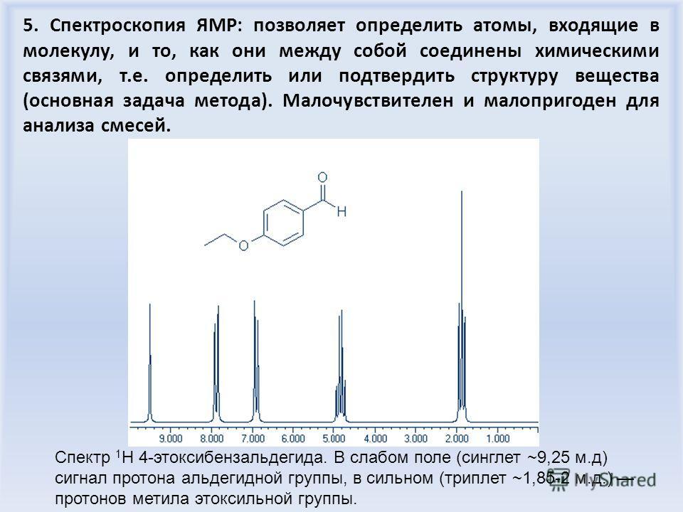 5. Спектроскопия ЯМР: позволяет определить атомы, входящие в молекулу, и то, как они между собой соединены химическими связями, т.е. определить или подтвердить структуру вещества (основная задача метода). Малочувствителен и малопригоден для анализа с
